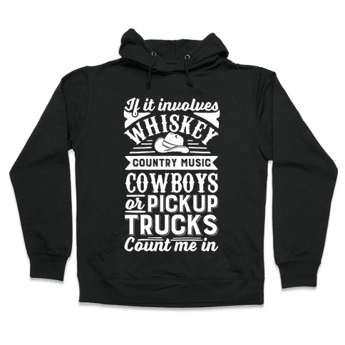 If It Involves Whiskey, Country Music, Cowboys or Pickup Trucks, Count Me In Hooded Sweatshirt