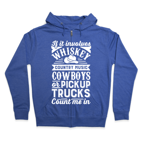 If It Involves Whiskey, Country Music, Cowboys or Pickup Trucks, Count Me In Zip Hoodie