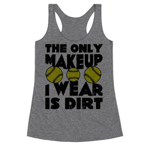 The Only Makeup I Wear Is Dirt  Racerback Tank Top