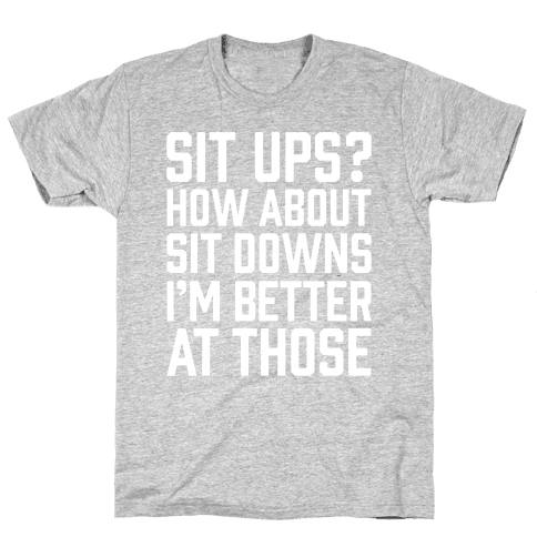 Sit Ups? How About Sit Downs Mens T-Shirt