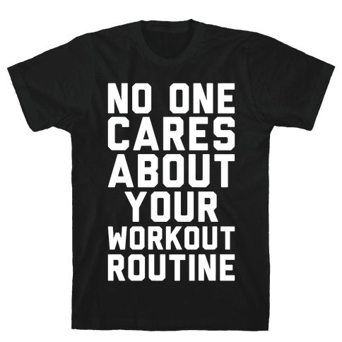 Nobody Cares About Your Workout Routine Mens T-Shirt