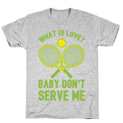 What Is Love? Baby Don't Serve Me T-Shirt