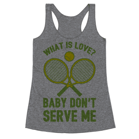 What Is Love? Baby Don't Serve Me Racerback Tank Top