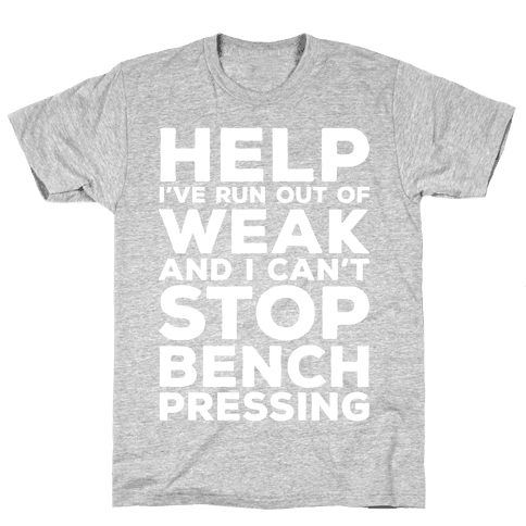 HELP! I've Run Out of Weak and I Can't Stop Bench Pressing Mens T-Shirt