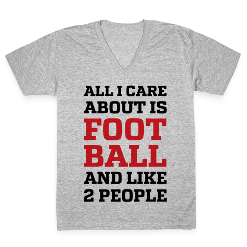 All I Care About Is Football And Like 2 People V-Neck Tee Shirt