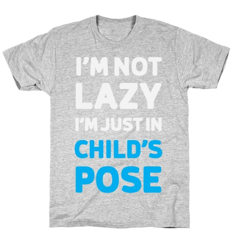 I'm Not Lazy, I'm Just In Child's Pose T-Shirt