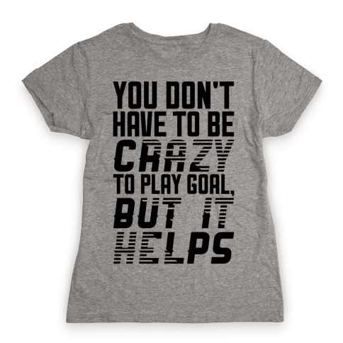 You Don't Have To Be Crazy To Play Goal Womens T-Shirt