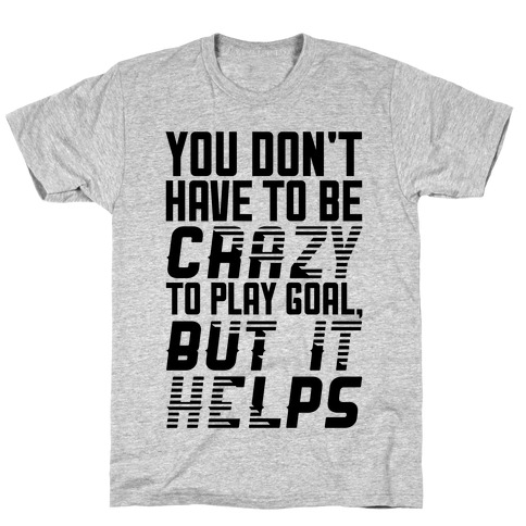 You Don't Have To Be Crazy To Play Goal T-Shirt