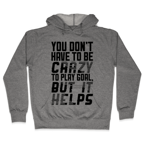 You Don't Have To Be Crazy To Play Goal Hooded Sweatshirt