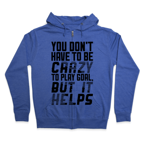 You Don't Have To Be Crazy To Play Goal Zip Hoodie