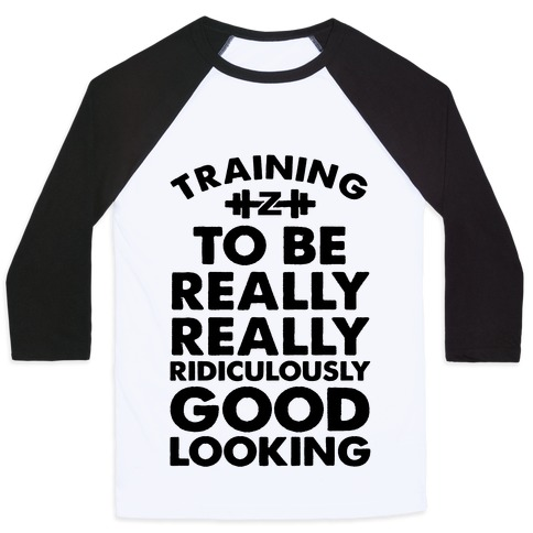 Training to be Really, Really, Ridiculously Good Looking Baseball Tee