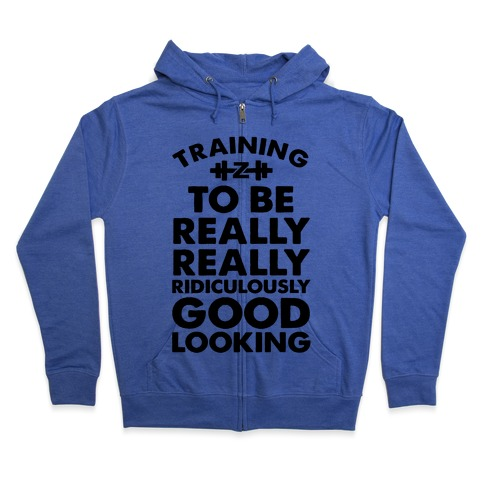 Training to be Really, Really, Ridiculously Good Looking Zip Hoodie