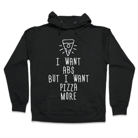 I Want Abs But I Want Pizza More Hooded Sweatshirt