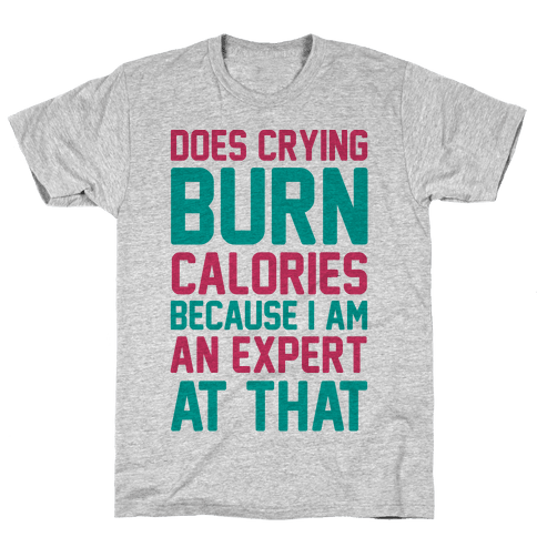Does Crying Burn Calories Because I Am An Expert At That Mens T-Shirt