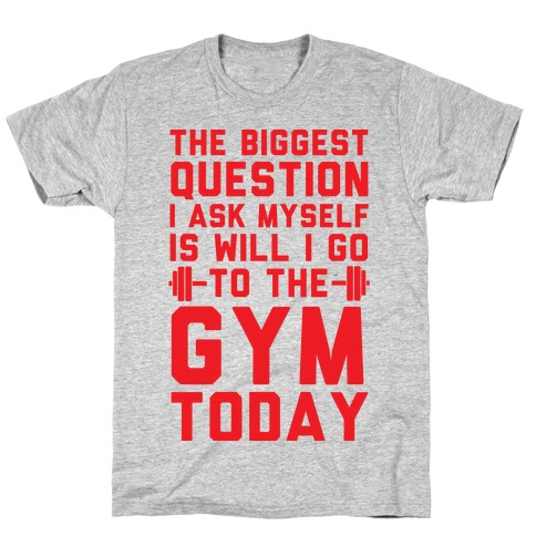 The Biggest Question I Ask Myself Is Will I Go To The Gym Today T-Shirt