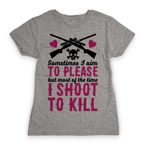 Aim to Please, Shoot to Kill Womens T-Shirt