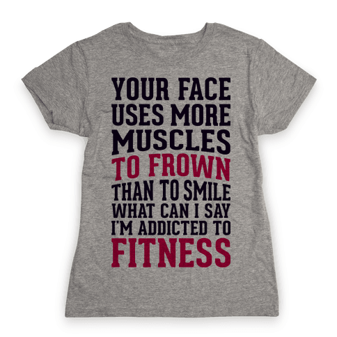 Your Face Uses More Muscles to Frown Than To Smile Womens T-Shirt