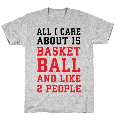 All I Care About Is Basketball And Like 2 People T-Shirt