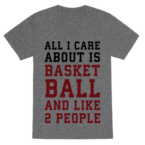 All I Care About Is Basketball And Like 2 People V-Neck Tee Shirt
