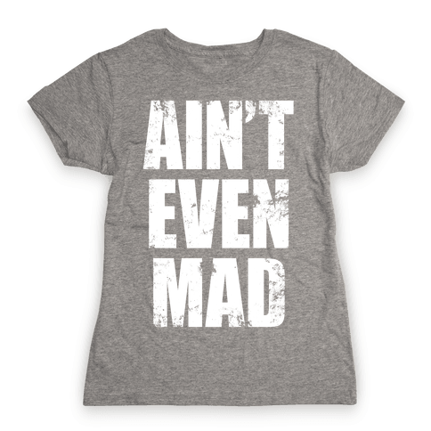 Ain't Even Mad Womens T-Shirt