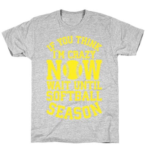 If You Think I'm Crazy Now Wait Until Softball Season T-Shirt