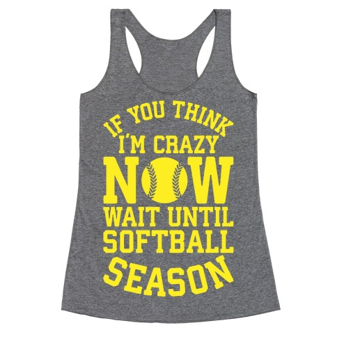 If You Think I'm Crazy Now Wait Until Softball Season Racerback Tank Top