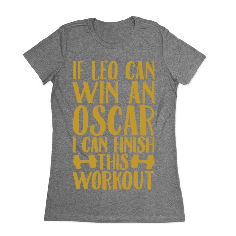 If Leo Can Win An Oscar I Can Finish This Workout Womens T-Shirt