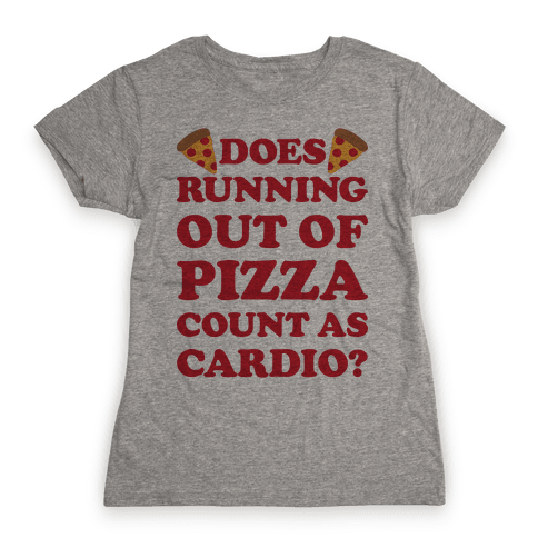 Does Running Out Of Pizza Count As Cardio Womens T-Shirt