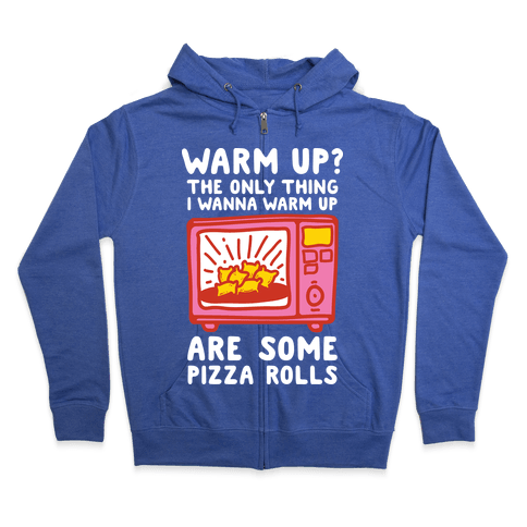 The Only Thing I Want To Warm Up Are Some Pizza Rolls Zip Hoodie