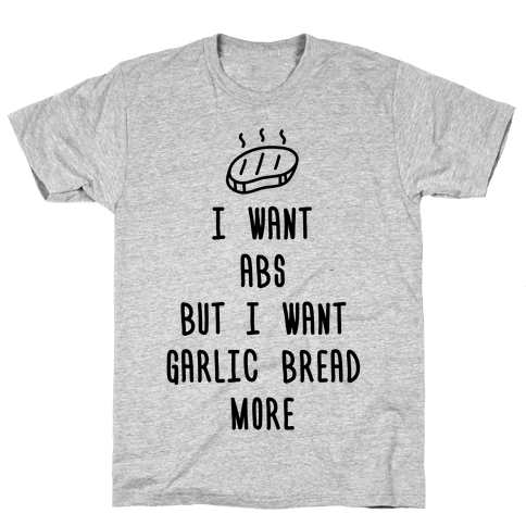 I Want Abs But I Want Garlic Bread More Mens T-Shirt