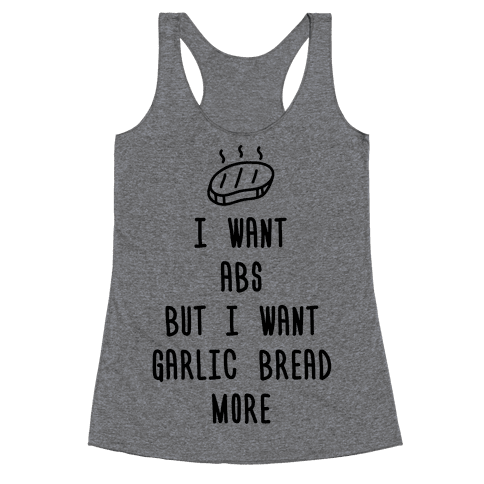 I Want Abs But I Want Garlic Bread More Racerback Tank Top