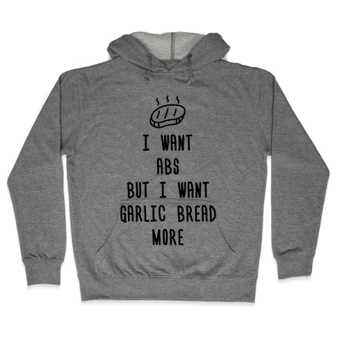 I Want Abs But I Want Garlic Bread More Hooded Sweatshirt