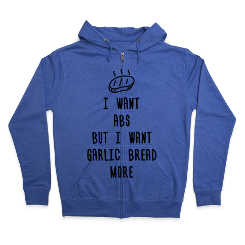 I Want Abs But I Want Garlic Bread More Zip Hoodie