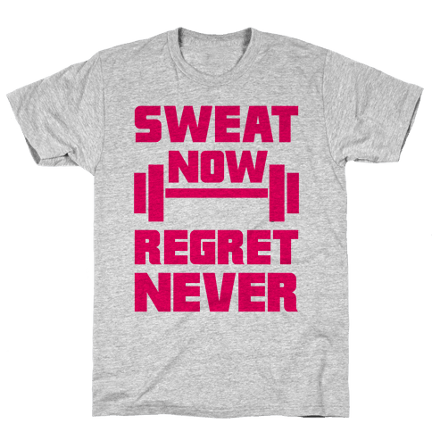 Sweat Now, Regret Never Mens T-Shirt