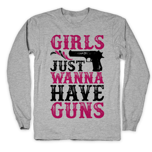 Girls Just Wanna Have Guns Long Sleeve T-Shirt