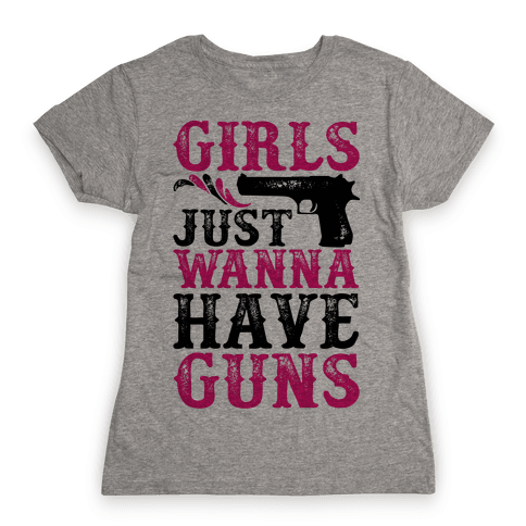 Girls Just Wanna Have Guns Womens T-Shirt