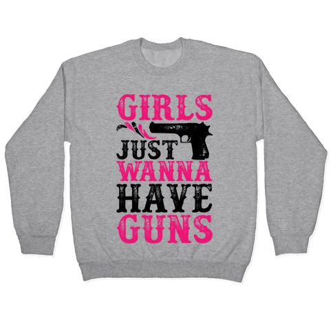 Girls Just Wanna Have Guns Pullover