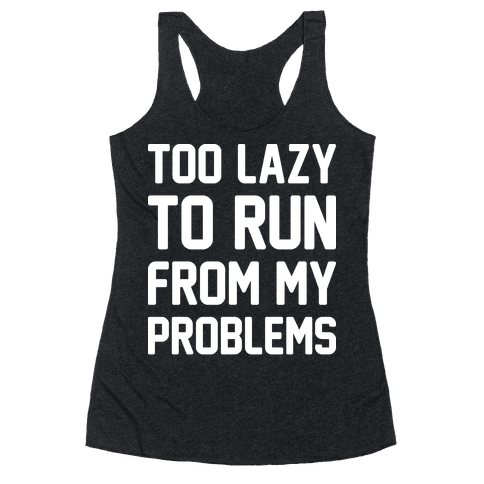 Too Lazy To Run From My Problems Racerback Tank Top
