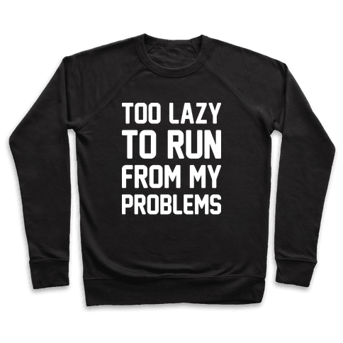 Too Lazy To Run From My Problems Pullover