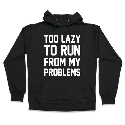 Too Lazy To Run From My Problems Hooded Sweatshirt