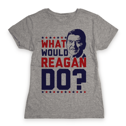 What Would Reagan Do? Womens T-Shirt