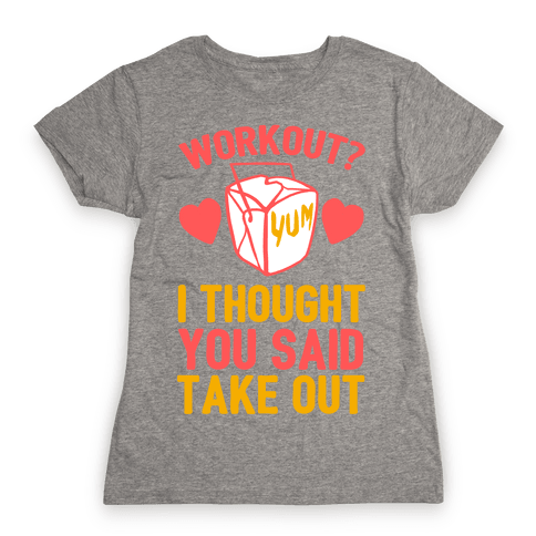 Workout? I Thought You Said Takeout Womens T-Shirt