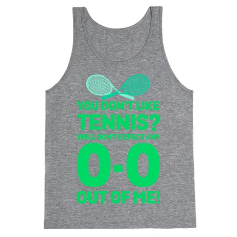 You Don't like Tennis? Don't Expect Any 0-0 out of Me. Tank Top