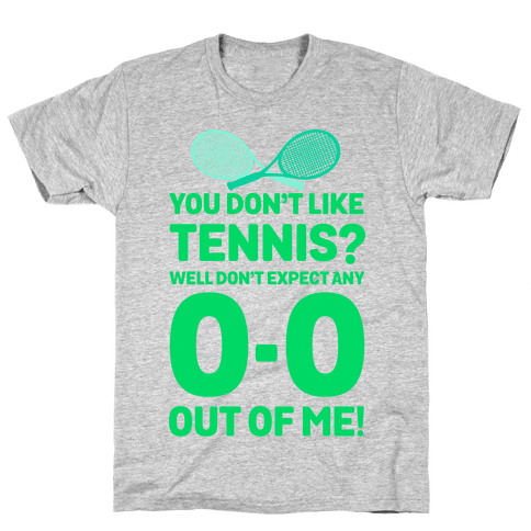 You Don't like Tennis? Don't Expect Any 0-0 out of Me. Mens T-Shirt