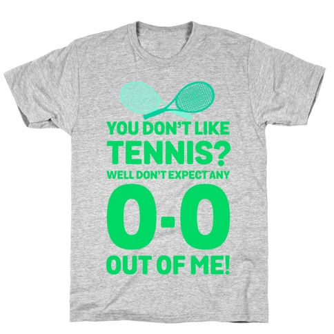 You Don't like Tennis? Don't Expect Any 0-0 out of Me. T-Shirt