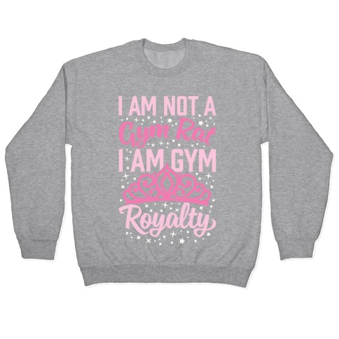 I'm Not A Gym Rat I'm Gym Royalty Pullover