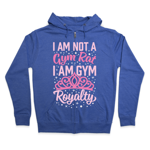 I'm Not A Gym Rat I'm Gym Royalty Zip Hoodie