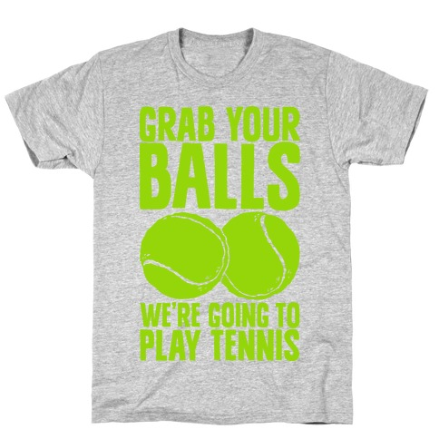 Grab Your Balls We're Going to Play Tennis T-Shirt