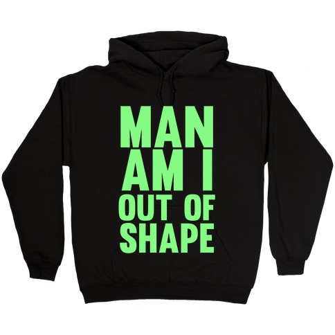 Man Am I Out Of Shape Hooded Sweatshirt