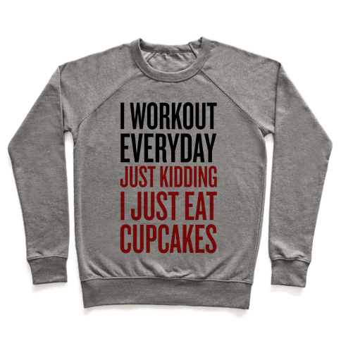 I Workout Everday. Just Kidding, I Eat Cupcakes. Pullover